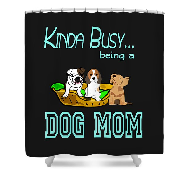 Kinda Busy Being A Dog Mom Shower Curtain