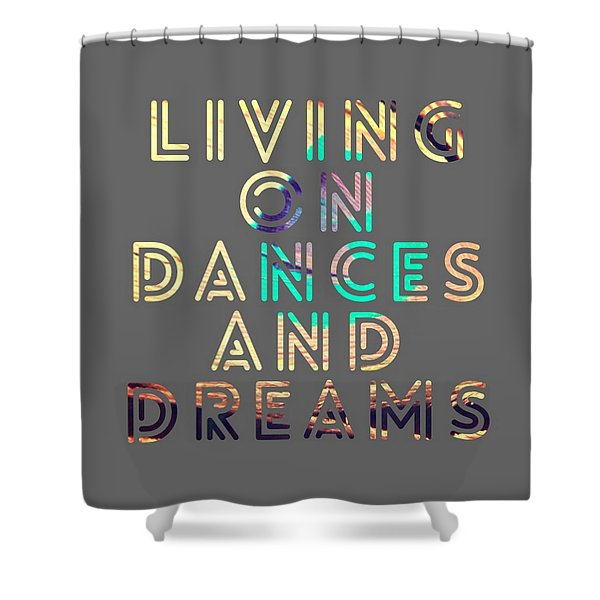 Living On Dances And Dreams Shower Curtain