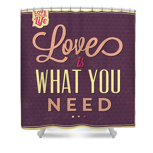 Love Is What You Need Shower Curtain