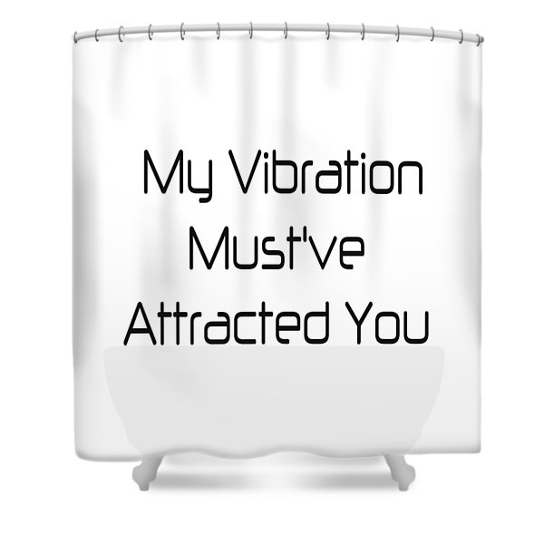 My Vibration Must've Attracted You - Vibes - Conscious Quotes - Flirty Quotes Shower Curtain
