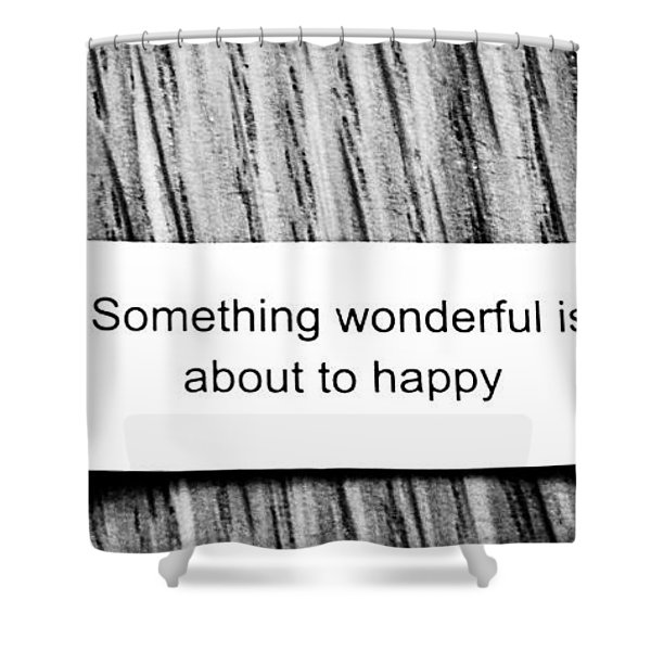 Something Wonderful Is About To Happy Shower Curtain