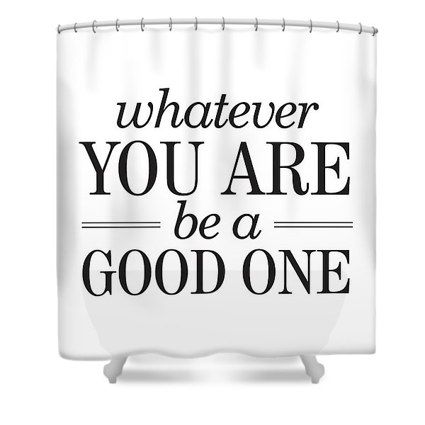 Whatever You Are, Be A Good One Shower Curtain