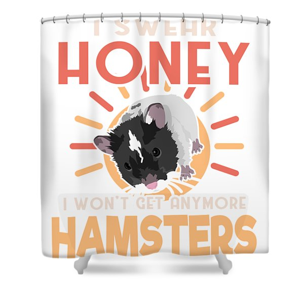 Hamster Lover I Swear Honey I Wont Get Any More Hamsters Shower Curtain