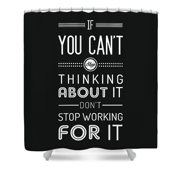 If You Can't Stop Thinking About It, Don't Stop Working For It - Quote Typography - Black And White Shower Curtain