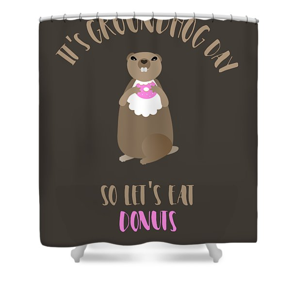 It's Groundhog Day So Let's Eat Donuts Shower Curtain