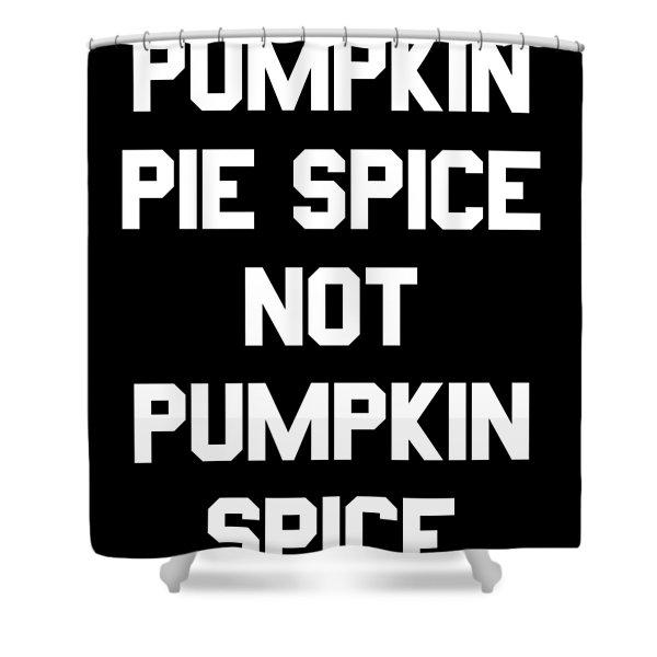 Pumpkin Pie Spice Not Pumpkin Spice Shower Curtain
