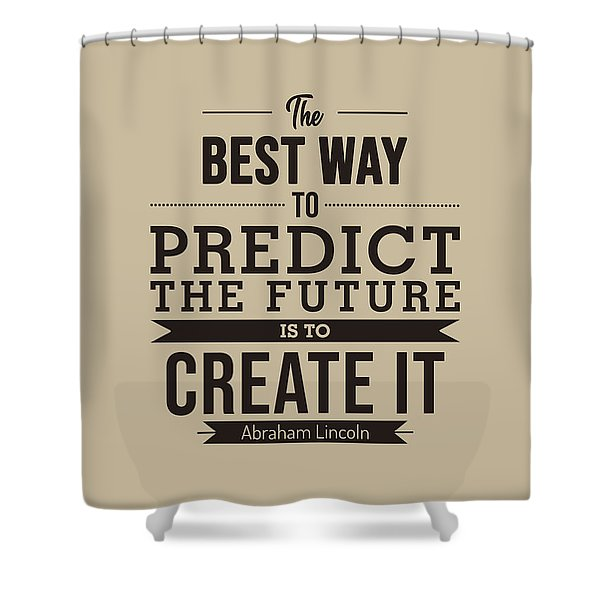 The Best Way To Predict The Future Is To Create It - Abraham Lincoln Quote - Typography Poster Shower Curtain