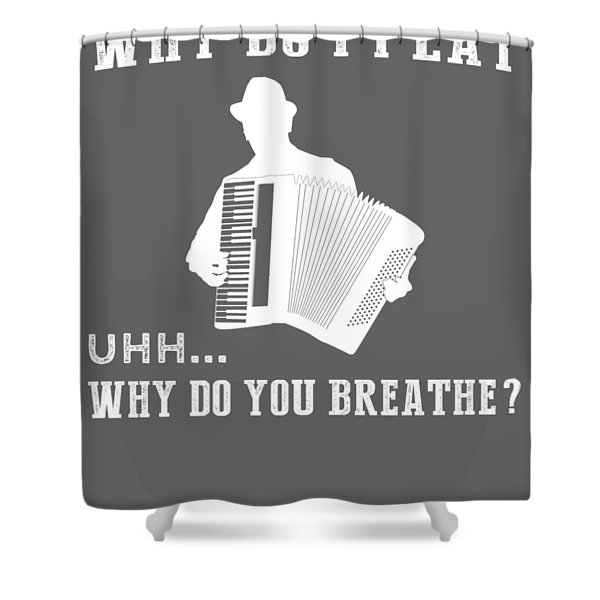 Why Do I Accordion Why Do You Breathe T-shirt Shower Curtain