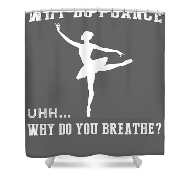 Why Do I Ballet Why Do You Breathe T-shirt Shower Curtain