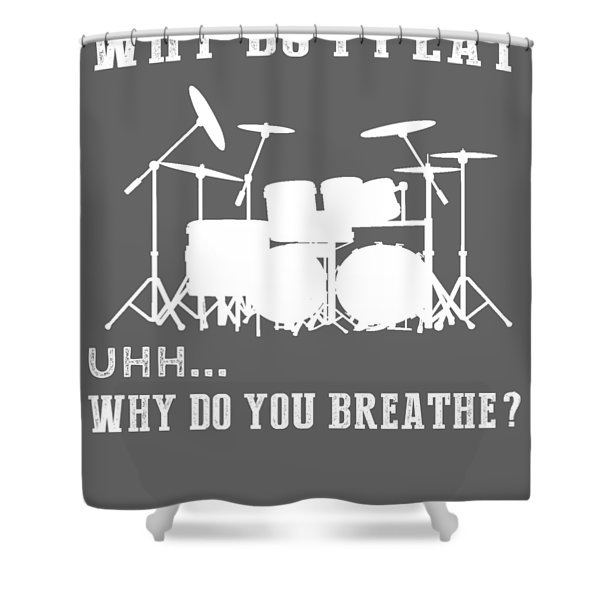 Why Do I Drum Why Do You Breathe T-shirt Shower Curtain