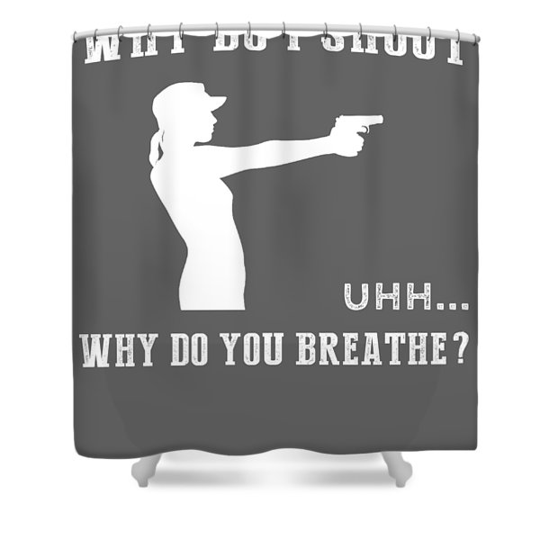 Why Do I Gun Why Do You Breathe T-shirt Shower Curtain