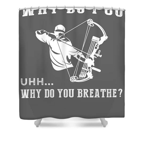 Why Do I Hunting Why Do You Breathe T-shirt Shower Curtain