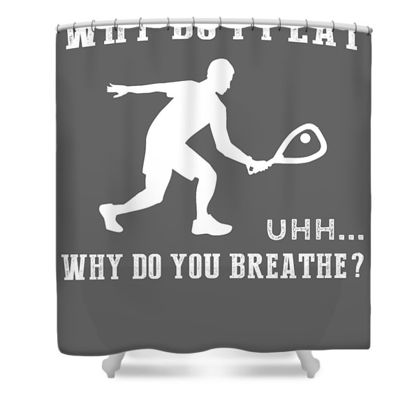 Why Do I Squash Why Do You Breathe T-shirt Shower Curtain
