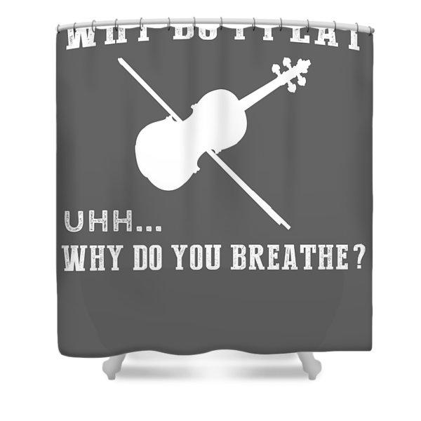 Why Do I Violin Why Do You Breathe T-shirt Shower Curtain