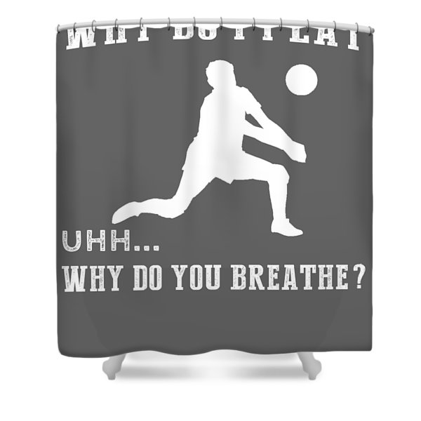 Why Do I Volleyball Why Do You Breathe T-shirt Shower Curtain