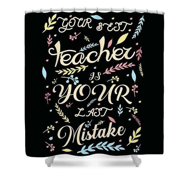 Your Best Teacher Is Your Last Mistake - Quote Typography - Motivational Print Shower Curtain