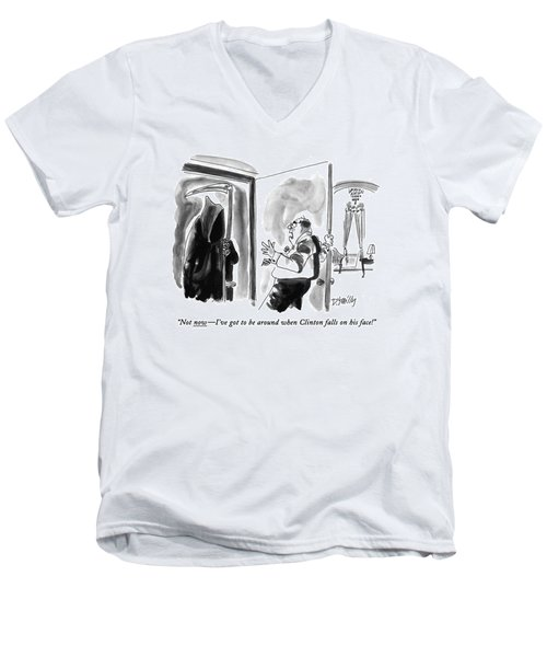 Not Now - I've Got To Be Around When Clinton Men's V-Neck T-Shirt