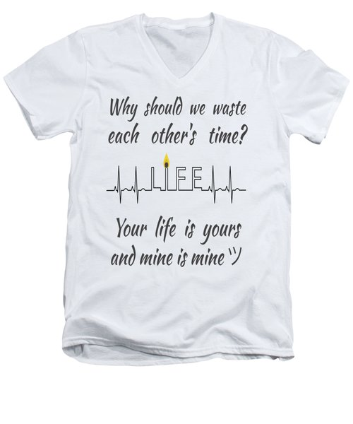 Why Should We Waste Each Others Time Your Life Is Yours And Mine Is Mine Men's V-Neck T-Shirt