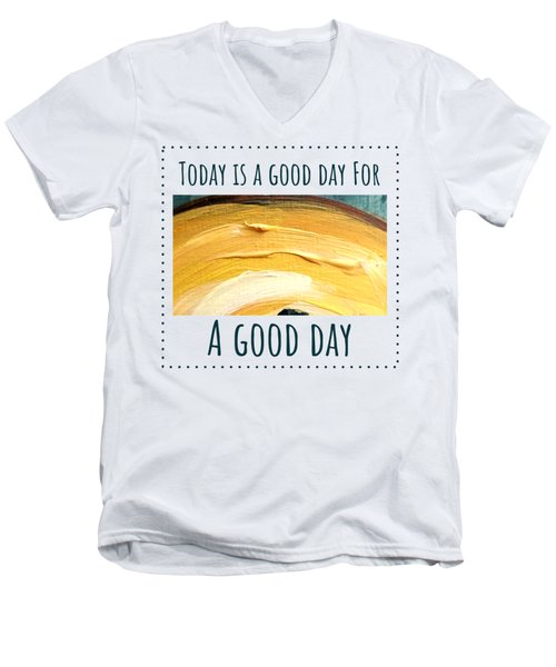 Today Is A Good Day Men's V-Neck T-Shirt