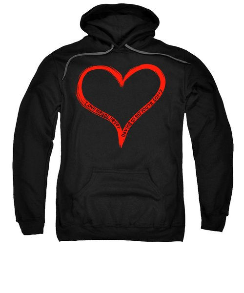 Love Means Never Having To Say Youre Sorry Sweatshirt
