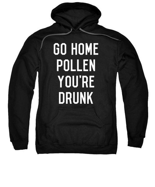 Go Home Pollen Youre Drunk Allergy Season Sweatshirt