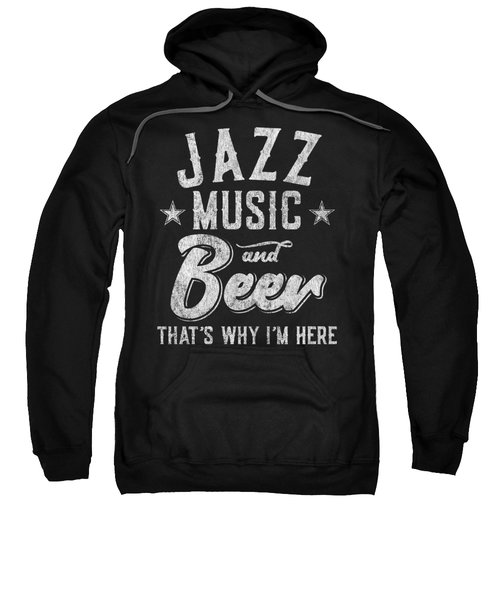 Jazz Music And Beer Thats Why Im Here Sweatshirt