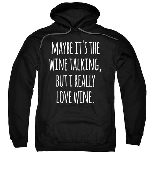 Maybe Its The Wine Talking But I Really Love Wine Sweatshirt
