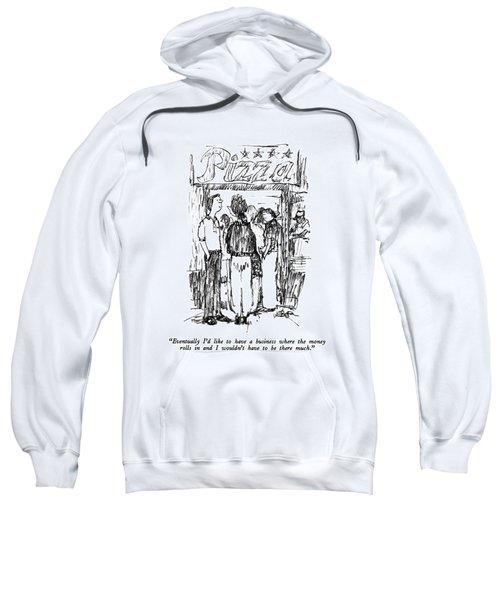 Eventually I'd Like To Have A Business Where Sweatshirt