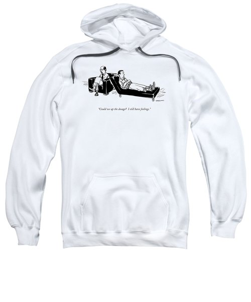 Could We Up The Dosage?  I Still Have Feelings Sweatshirt
