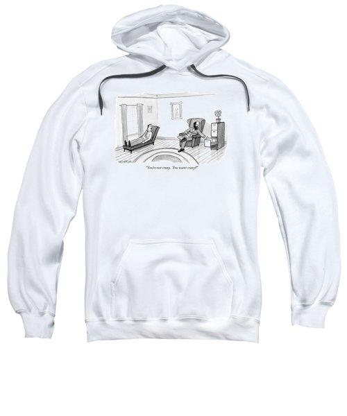 You're Not Crazy.  You Want Crazy? Sweatshirt