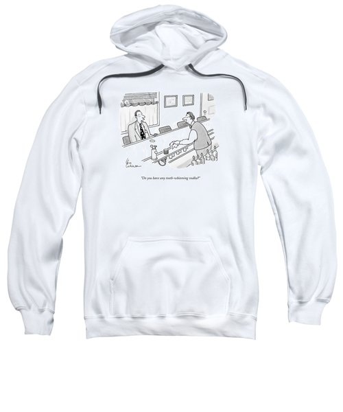 Do You Have Any Tooth-whitening Vodka? Sweatshirt