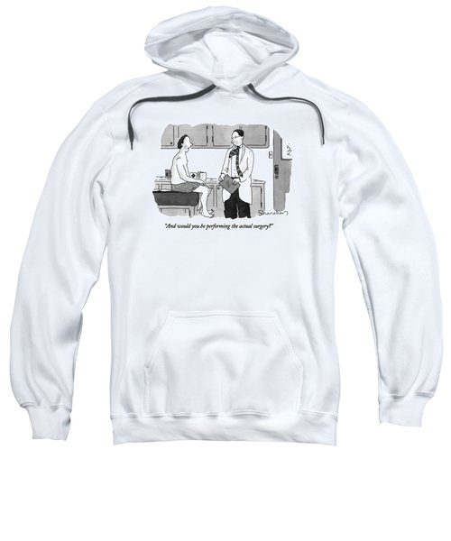 And Would You Be Performing The Actual Surgery? Sweatshirt