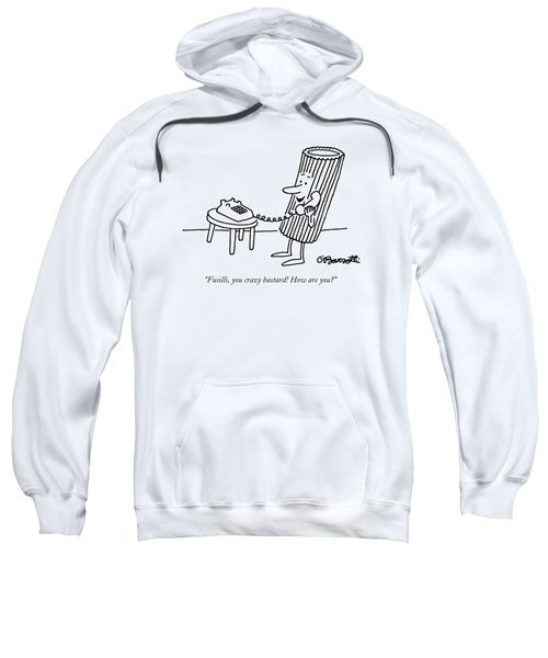 Fusilli, You Crazy Bastard! How Are You? Sweatshirt by Charles Barsotti