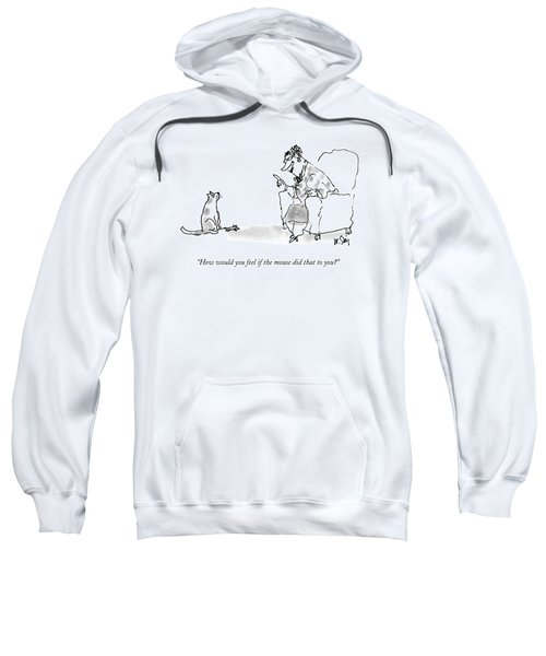 How Would You Feel If The Mouse Did That To You? Sweatshirt
