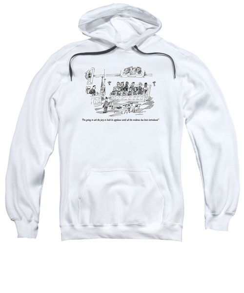 I'm Going To Ask The Jury To Hold Its Applause Sweatshirt