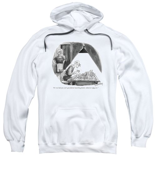 It's Too Bad You Can't Get Federal Matching Funds Sweatshirt