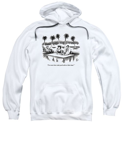 I've Never Been What You'd Call An 'ethics Head.' Sweatshirt
