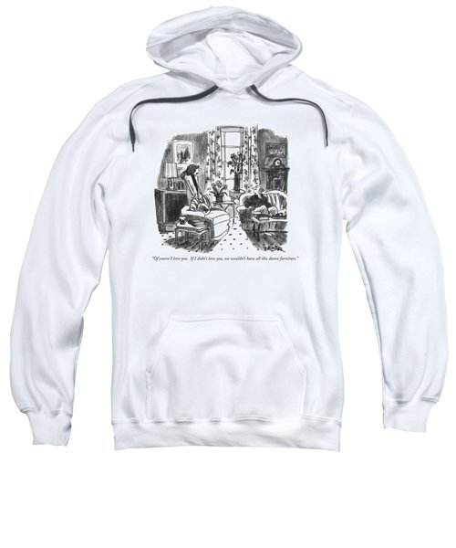 Of Course I Love You.  If I Didn't Love Sweatshirt