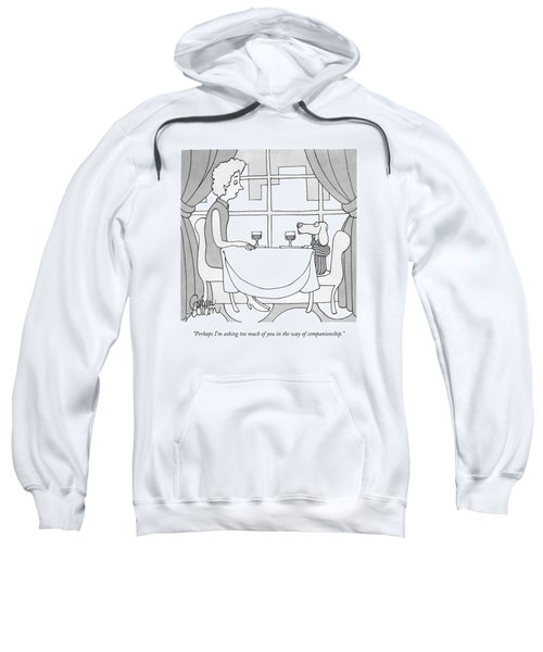 Perhaps I'm Asking Too Much Of You In The Way Sweatshirt