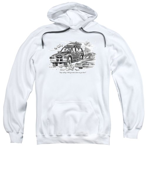 Stop Calling!  We'll Get There When We Get There! Sweatshirt