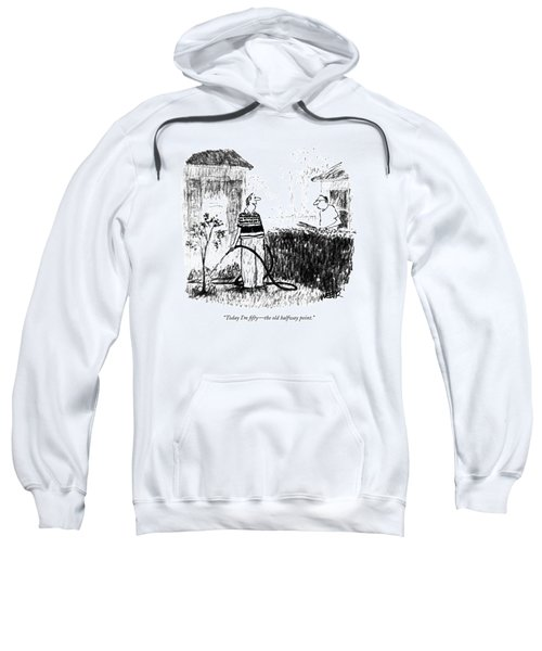 Today I'm Fifty - The Old Halfway Point Sweatshirt