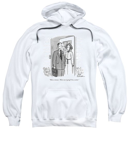 Wait A Minute.  Where Am I Going? I'm A Writer Sweatshirt