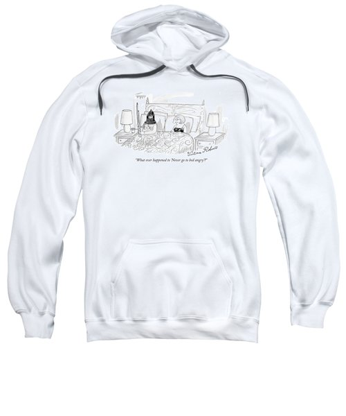 What Ever Happened To 'never Go To Bed Angry'? Sweatshirt
