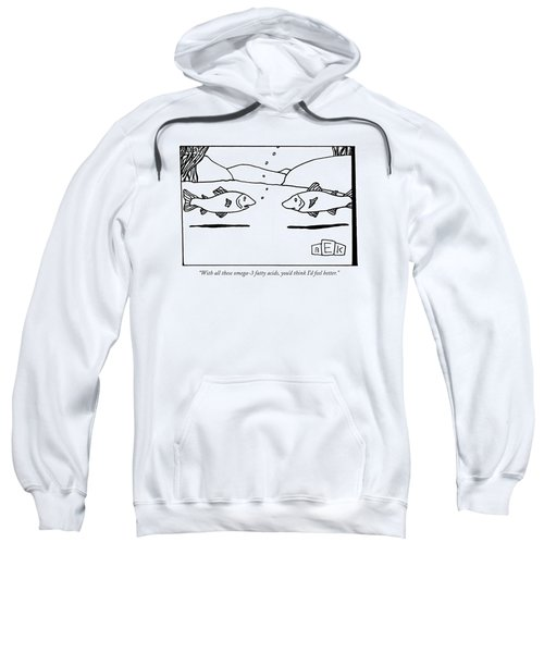 With All These Omega-3 Fatty Acids Sweatshirt