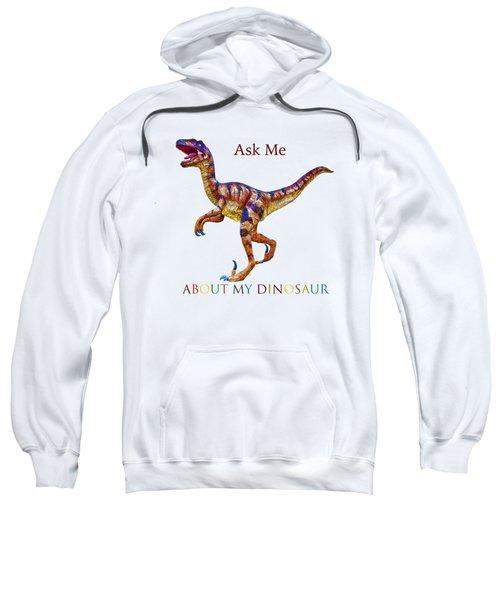 Ask Me About My Dinosaur  Sweatshirt