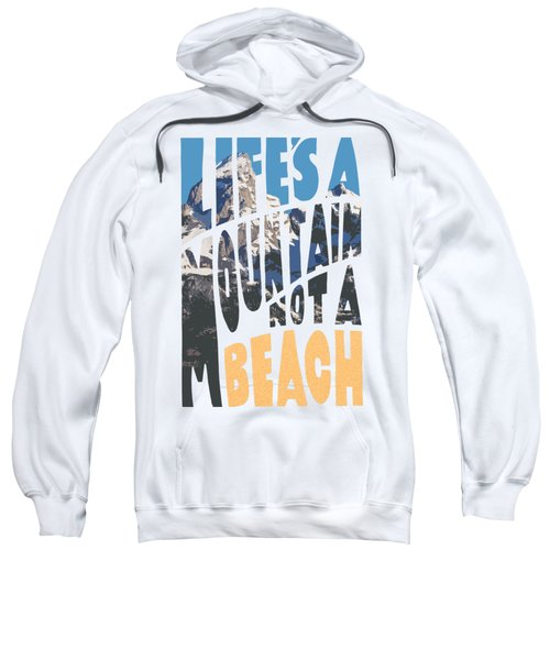 Life's A Mountain Not A Beach Sweatshirt by Aaron Spong