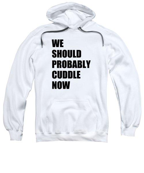 We Should Probably Cuddle Now Sweatshirt
