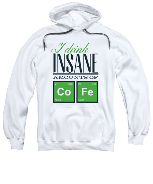 Chemistry Humor Funny Quote I Drink Insane Amounts Of Co Fe Sweatshirt