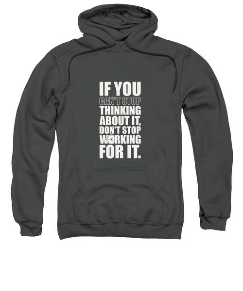 If You Cant Stop Thinking About It, Dont Stop Working For It. Gym Motivational Quotes Poster Sweatshirt