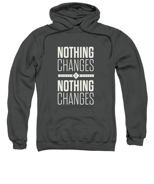 Nothing Changes If Nothing Changes Inspirational Quotes Poster Sweatshirt